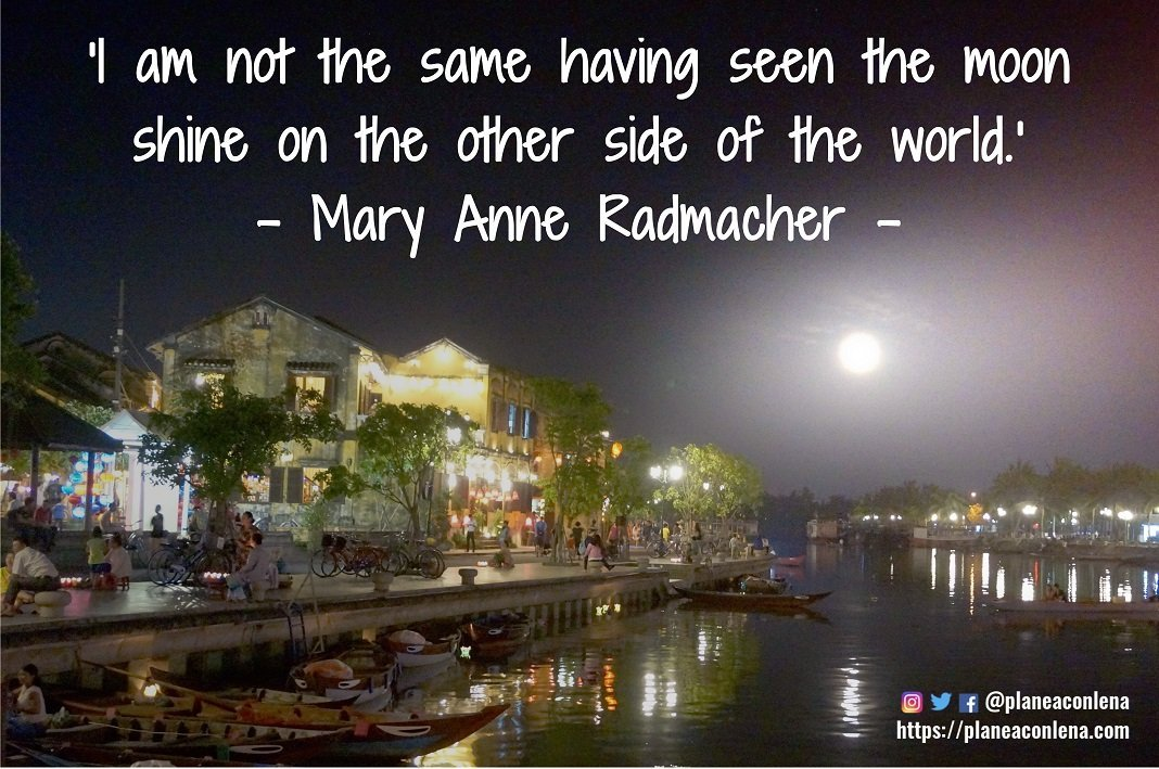 'I am not the same having seen the moon shine on the other side of the world.' - Mary Anne Radmacher