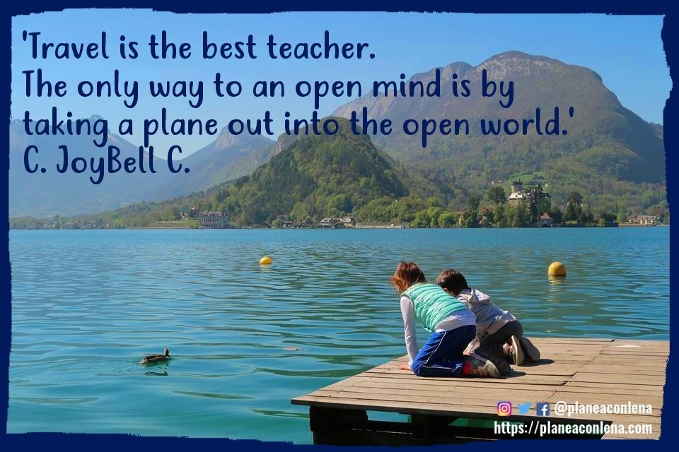 'Travel is the best teacher. The only way to an open mind is by taking a plane out into the open world.' - C. JoyBell C.