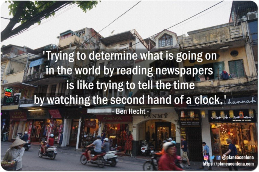 'Trying to determine what is going on in the world by reading newspapers is like trying to tell the time by watching the second hand of a clock.' - Ben Hecht