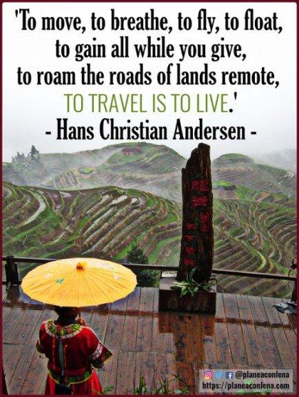 'Moverse, respirar, volar, flotar, ganar todo mientras das, vagar por los caminos de tierras remotas, viajar es vivir' - Hans Christian Andersen