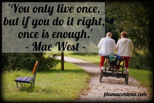 'You only live once, but if you do it right, once es enough.' - Mae West